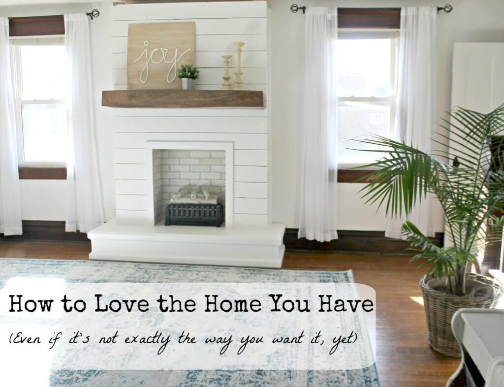 Love the Home you Have (Even if it's not exactly the home you want)